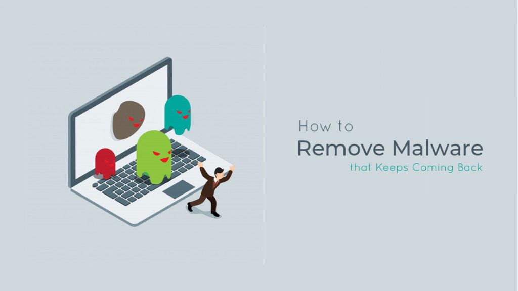 How to Remove Malware that Keeps Coming Back
